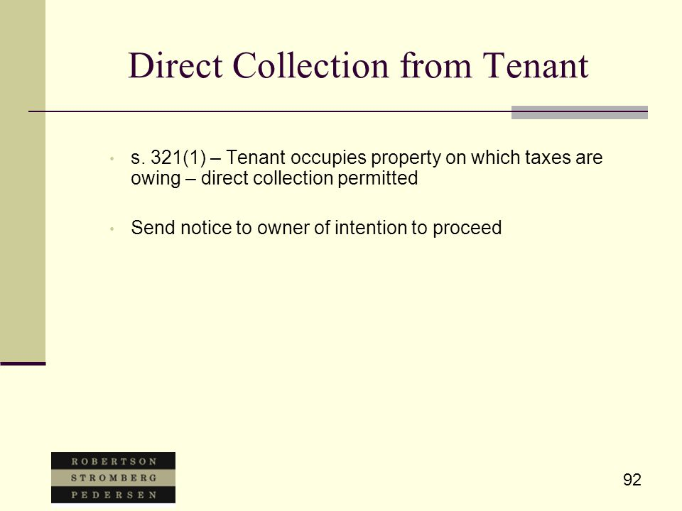 92 Direct Collection from Tenant s. 321(1) – Tenant occupies property on which taxes are owing – direct collection permitted Send notice to owner of i