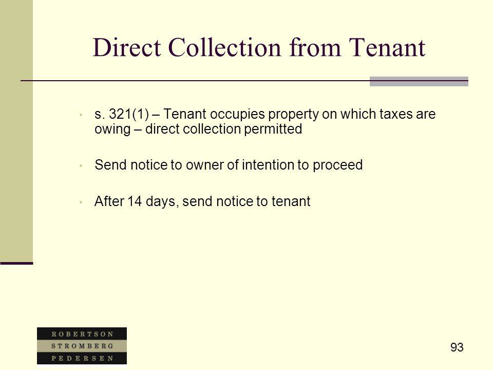 93 Direct Collection from Tenant s. 321(1) – Tenant occupies property on which taxes are owing – direct collection permitted Send notice to owner of i