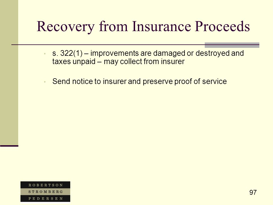 97 Recovery from Insurance Proceeds s. 322(1) – improvements are damaged or destroyed and taxes unpaid – may collect from insurer Send notice to insur