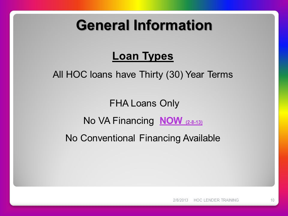 2/8/2013HOC LENDER TRAINING10 General Information Loan Types All HOC loans have Thirty (30) Year Terms FHA Loans Only No VA Financing NOW (2-8-13) No