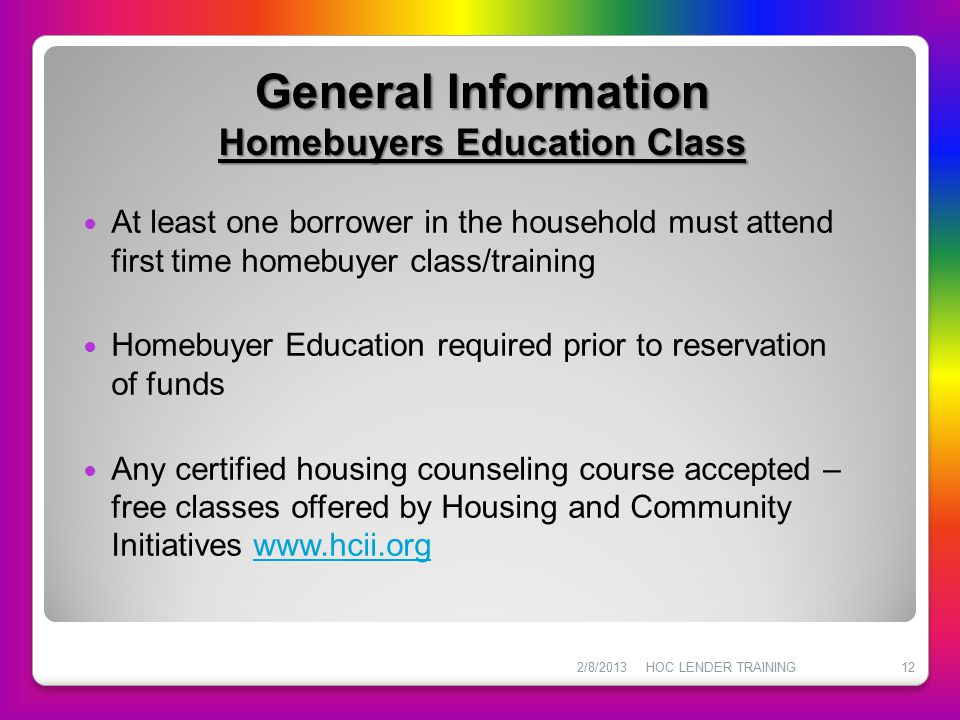 General Information Homebuyers Education Class At least one borrower in the household must attend first time homebuyer class/training Homebuyer Educat