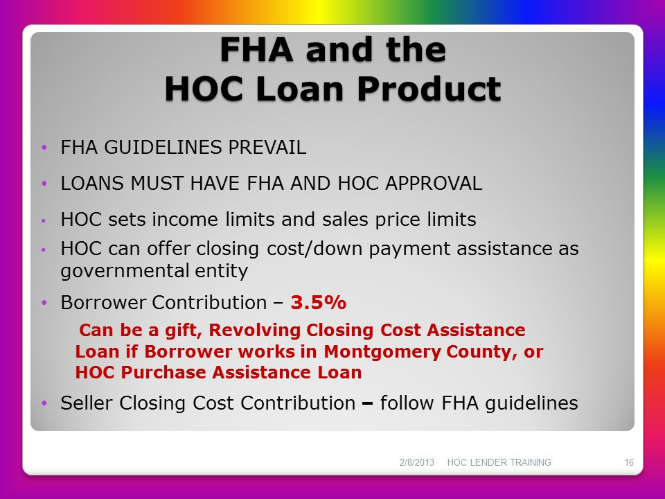 FHA and the HOC Loan Product FHA GUIDELINES PREVAIL LOANS MUST HAVE FHA AND HOC APPROVAL HOC sets income limits and sales price limits HOC can offer c