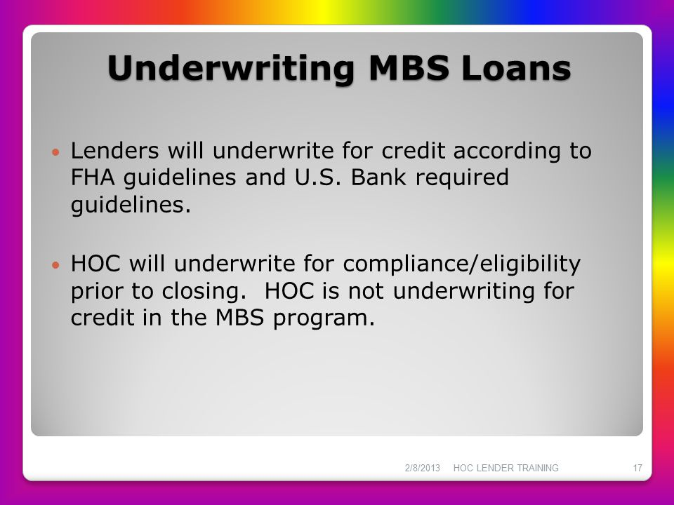 Underwriting MBS Loans Lenders will underwrite for credit according to FHA guidelines and U.S. Bank required guidelines. HOC will underwrite for compl
