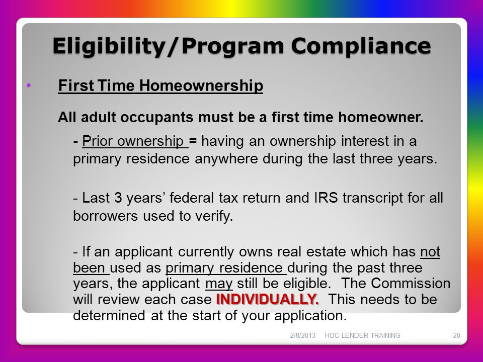 Eligibility/Program Compliance First Time Homeownership All adult occupants must be a first time homeowner. - Prior ownership = having an ownership in