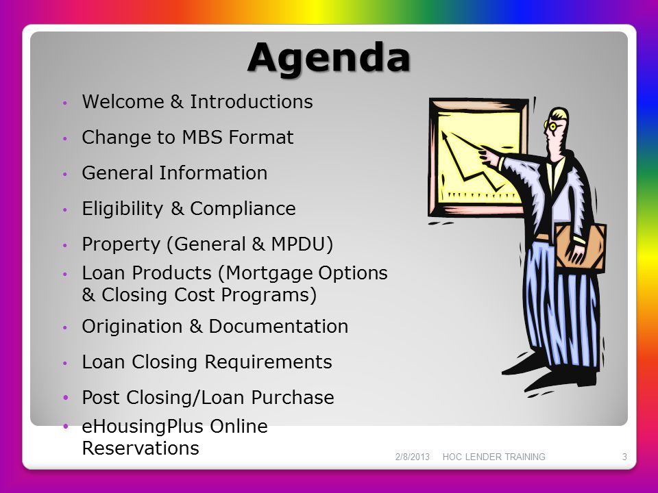 Agenda Welcome & Introductions Change to MBS Format General Information Eligibility & Compliance Property (General & MPDU) Loan Products (Mortgage Opt