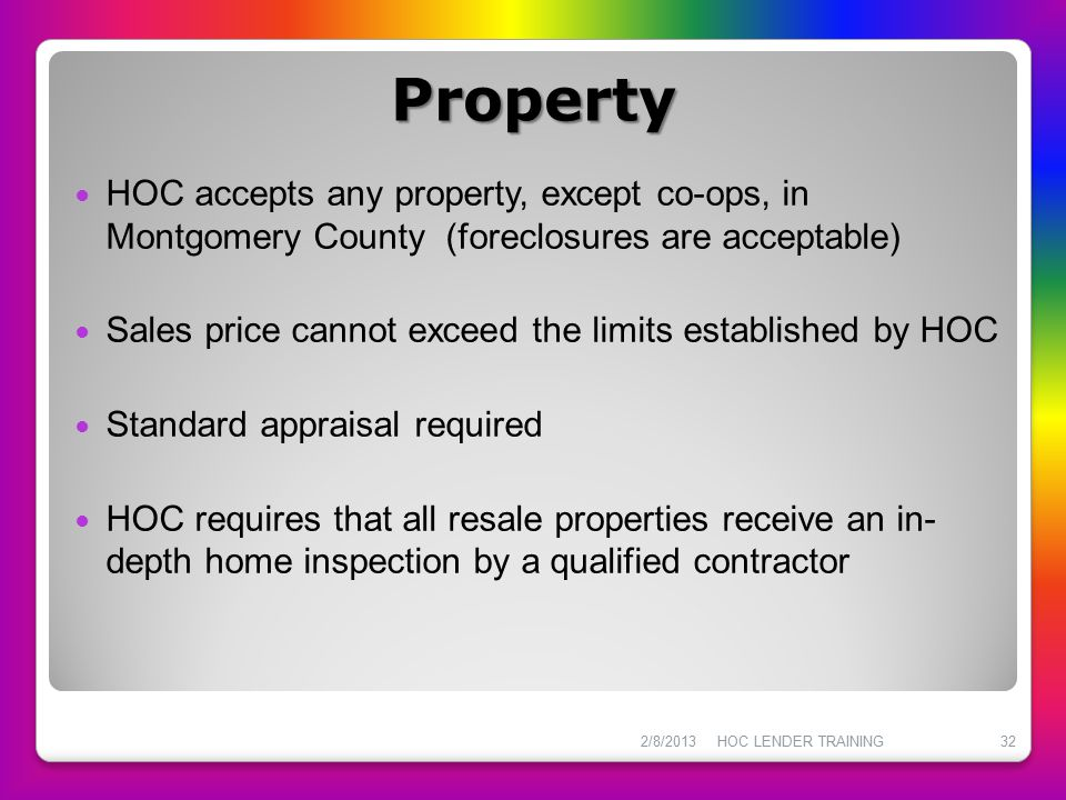 Property HOC accepts any property, except co-ops, in Montgomery County (foreclosures are acceptable) Sales price cannot exceed the limits established