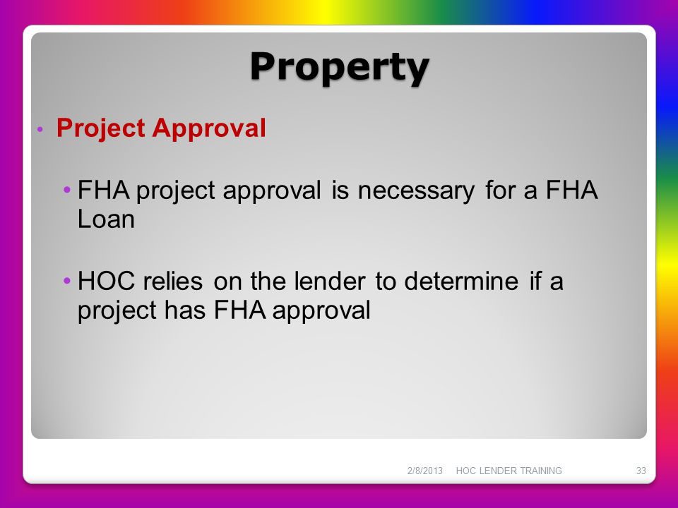 Property Project Approval FHA project approval is necessary for a FHA Loan HOC relies on the lender to determine if a project has FHA approval 2/8/201