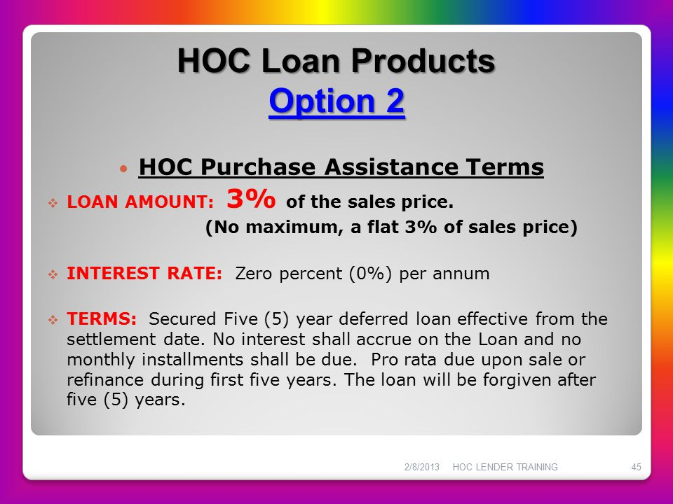 HOC Loan Products Option 2 HOC Purchase Assistance Terms  LOAN AMOUNT: 3% of the sales price. (No maximum, a flat 3% of sales price)  INTEREST RATE: