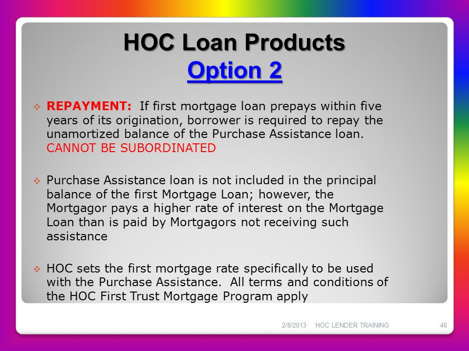 HOC Loan Products Option 2  REPAYMENT: If first mortgage loan prepays within five years of its origination, borrower is required to repay the unamort