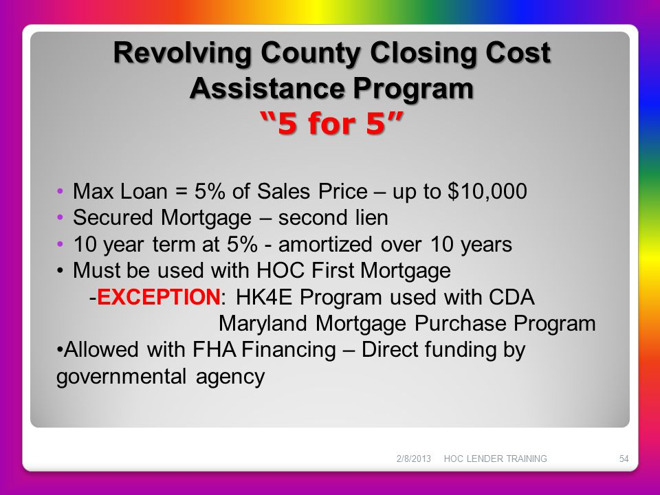 "Revolving County Closing Cost Assistance Program ""5 for 5"" Revolving County Closing Cost Assistance Program ""5 for 5"" 2/8/2013HOC LENDER TRAINING54 Ma"