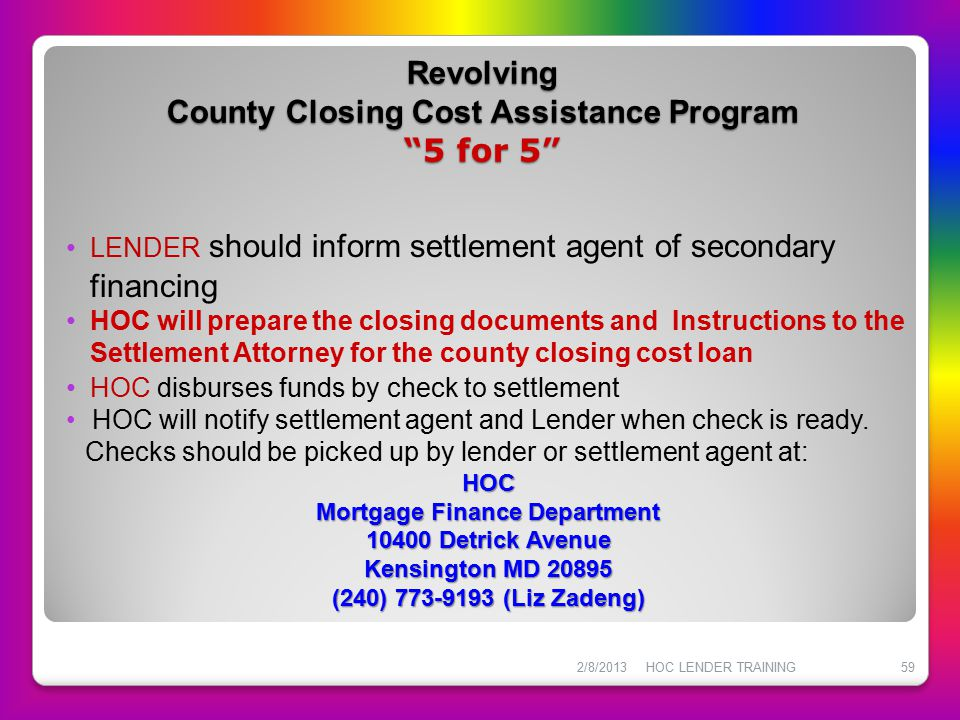 "Revolving County Closing Cost Assistance Program ""5 for 5"" 2/8/2013HOC LENDER TRAINING59 LENDER should inform settlement agent of secondary financing"