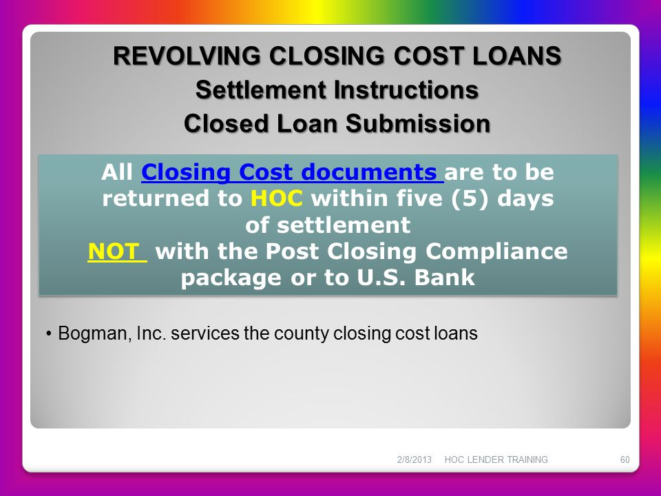 REVOLVING CLOSING COST LOANS Settlement Instructions Closed Loan Submission 2/8/2013HOC LENDER TRAINING60 Bogman, Inc. services the county closing cos