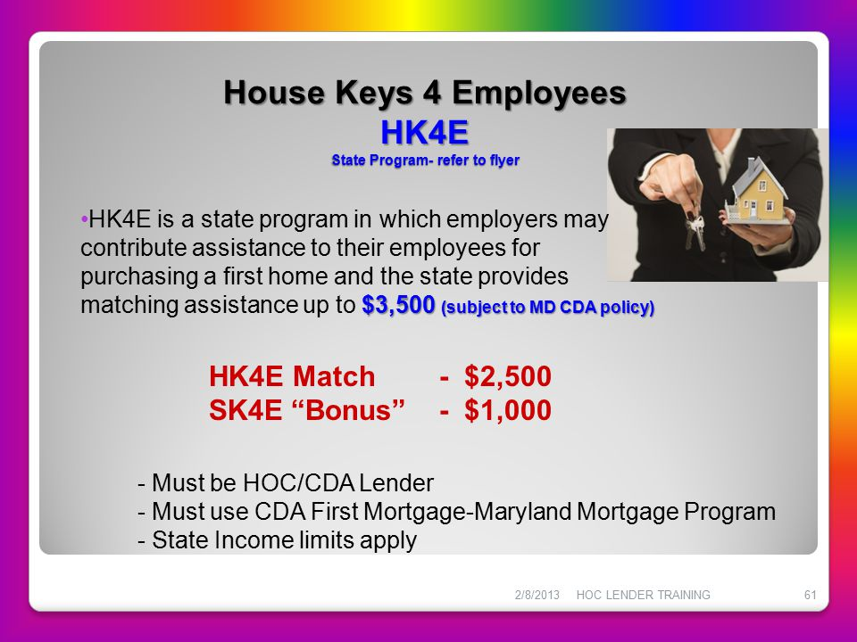 House Keys 4 Employees HK4E State Program- refer to flyer 2/8/2013HOC LENDER TRAINING61 HK4E is a state program in which employers may contribute assi