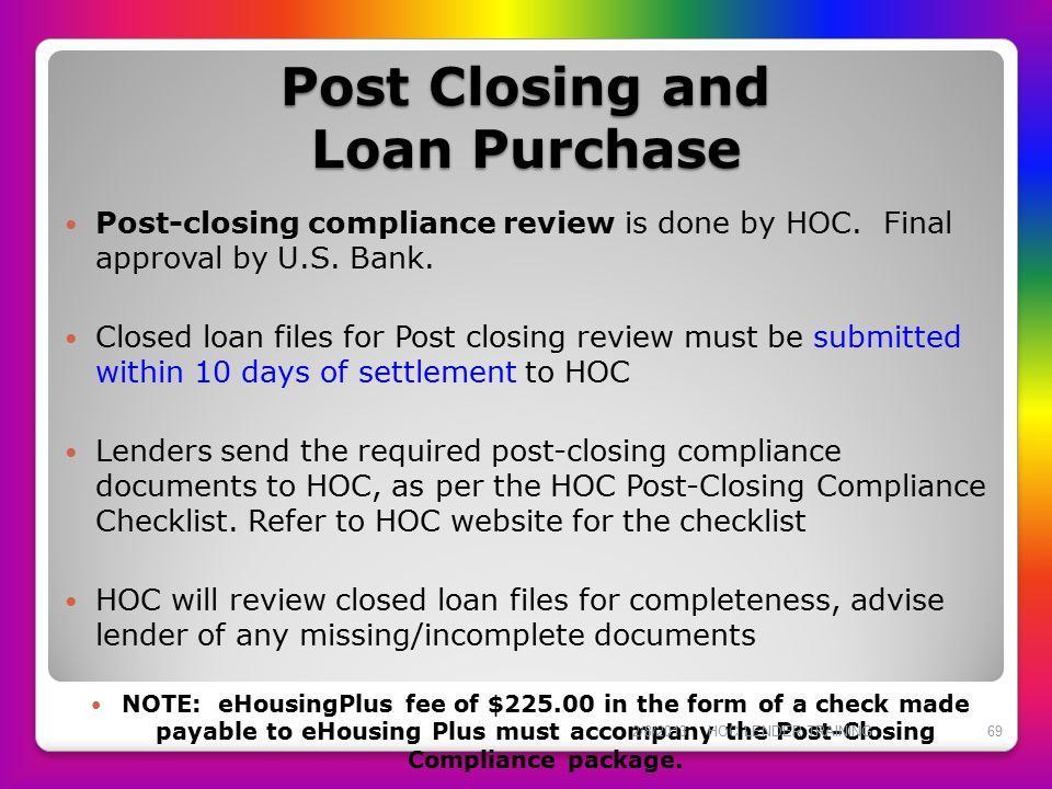 Post Closing and Loan Purchase Post-closing compliance review is done by HOC. Final approval by U.S. Bank. Closed loan files for Post closing review m