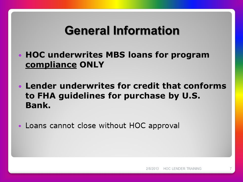 HOC Loan Products Option 2 General Requirements  Not intended to pay off debts  NO CASH OUT– excess funds will be used as a principal curtailment to the first loan  Seller contributions within FHA acceptable guidelines  Total debt ratio not to exceed 45%  Maximum CLTV is 104.5%  No asset test is required All terms and conditions of the HOC First Trust Mortgage Program apply 2/8/2013HOC LENDER TRAINING48