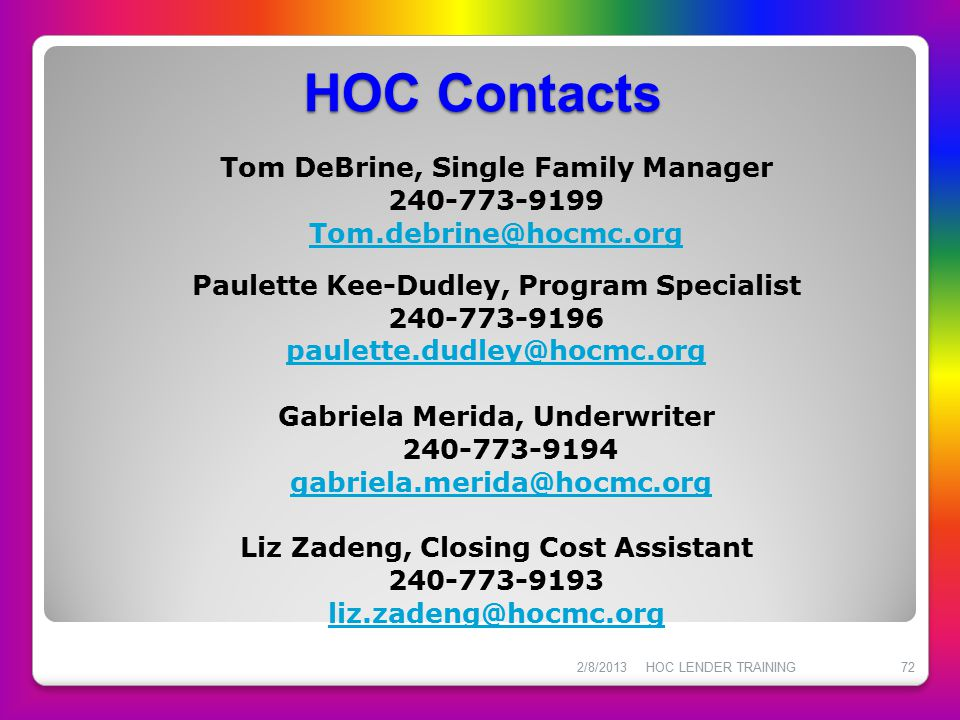 HOC Contacts Tom DeBrine, Single Family Manager 240-773-9199 Tom.debrine@hocmc.org Paulette Kee-Dudley, Program Specialist 240-773-9196 paulette.dudle