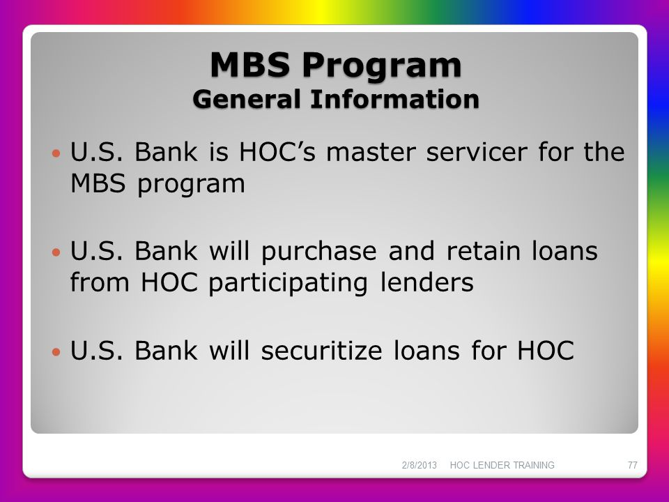 MBS Program General Information U.S. Bank is HOC's master servicer for the MBS program U.S. Bank will purchase and retain loans from HOC participating