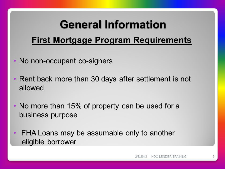 General Information 2/8/2013HOC LENDER TRAINING9 First Mortgage Program Requirements No non-occupant co-signers Rent back more than 30 days after sett