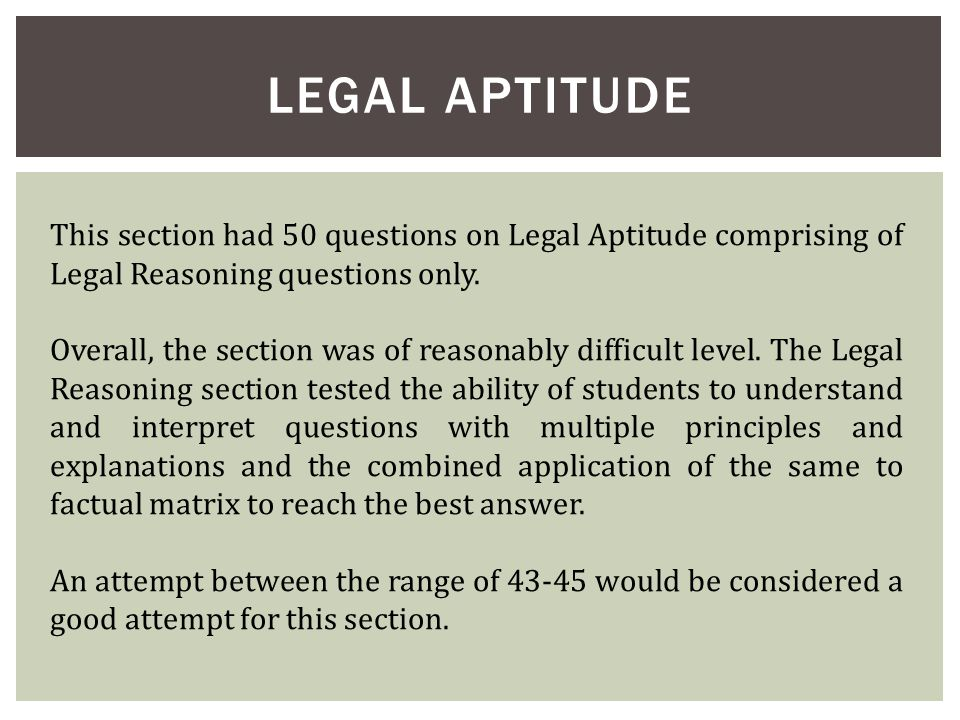 LEGAL APTITUDE This section had 50 questions on Legal Aptitude comprising of Legal Reasoning questions only. Overall, the section was of reasonably di