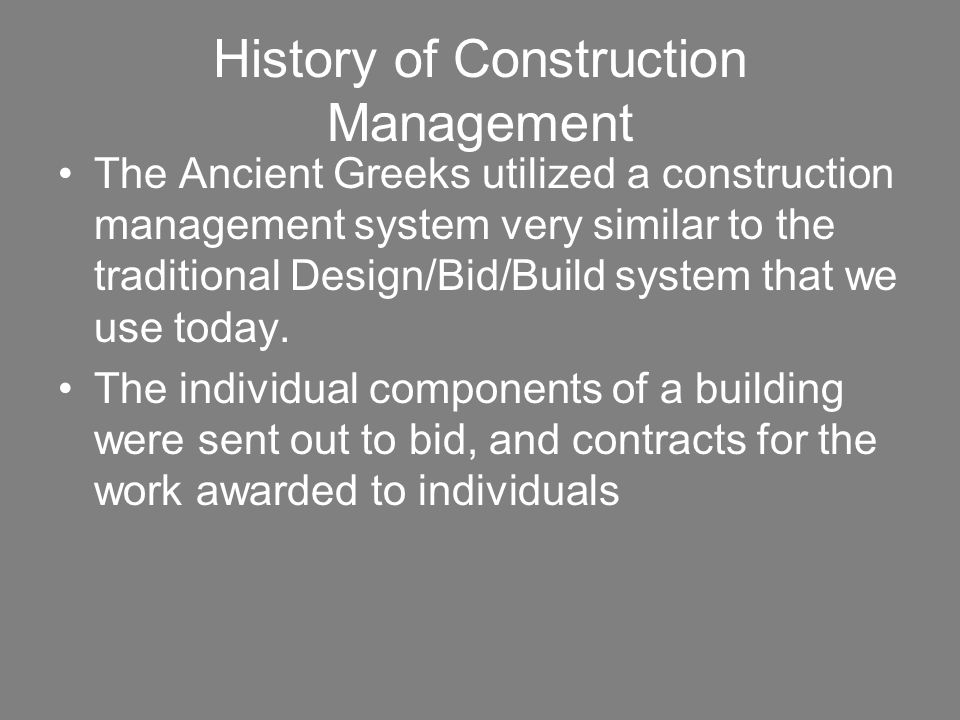 History of Construction Management The Ancient Greeks utilized a construction management system very similar to the traditional Design/Bid/Build syste