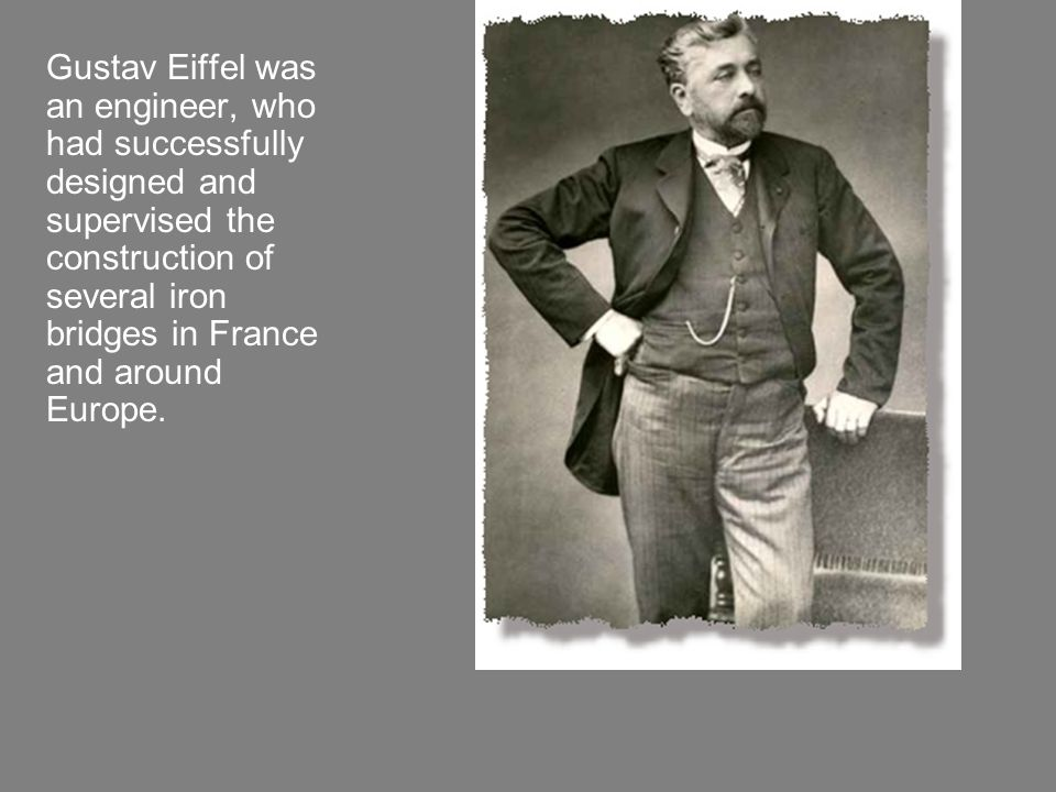 Gustav Eiffel was an engineer, who had successfully designed and supervised the construction of several iron bridges in France and around Europe.