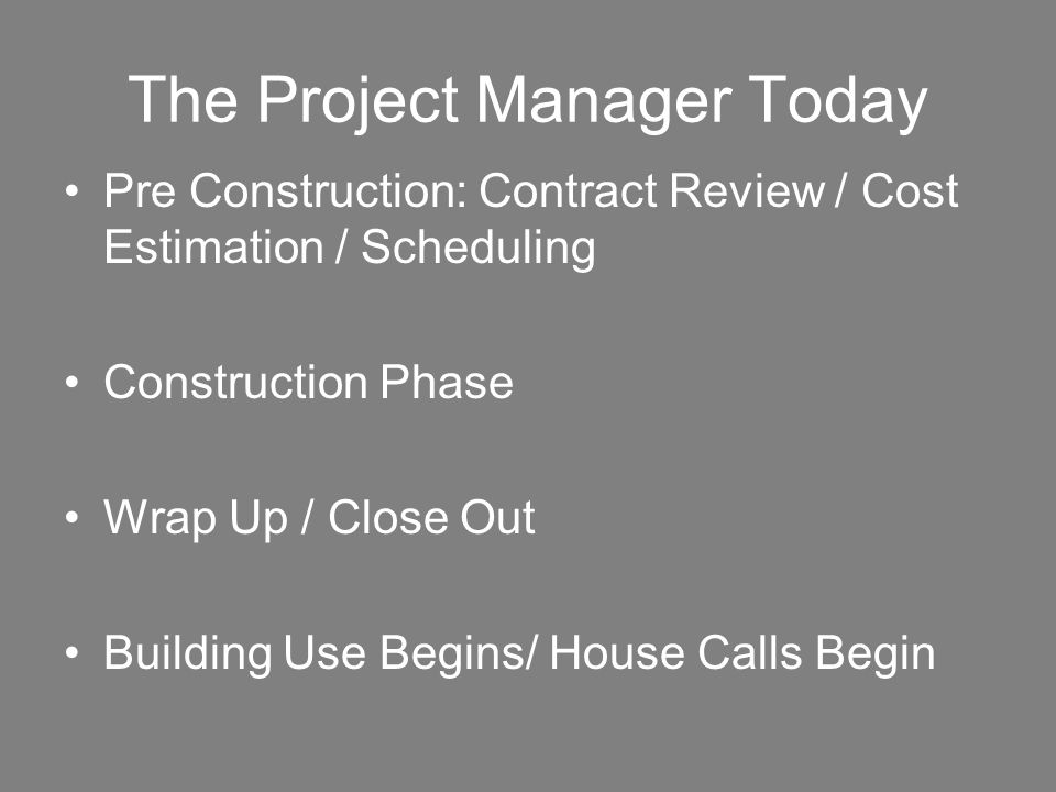 The Project Manager Today Pre Construction: Contract Review / Cost Estimation / Scheduling Construction Phase Wrap Up / Close Out Building Use Begins/