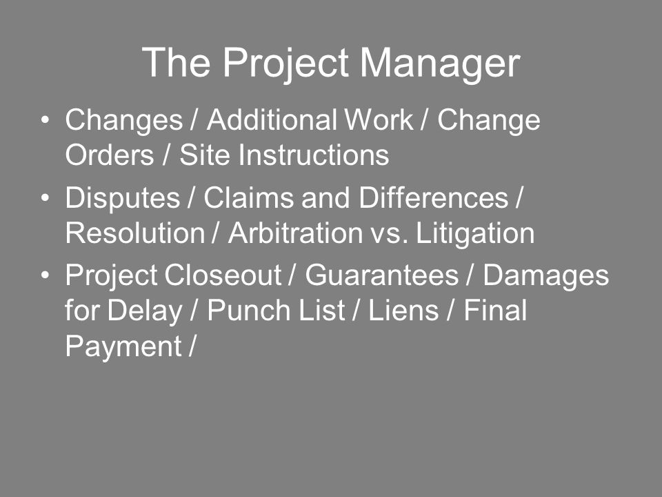 The Project Manager Changes / Additional Work / Change Orders / Site Instructions Disputes / Claims and Differences / Resolution / Arbitration vs. Lit