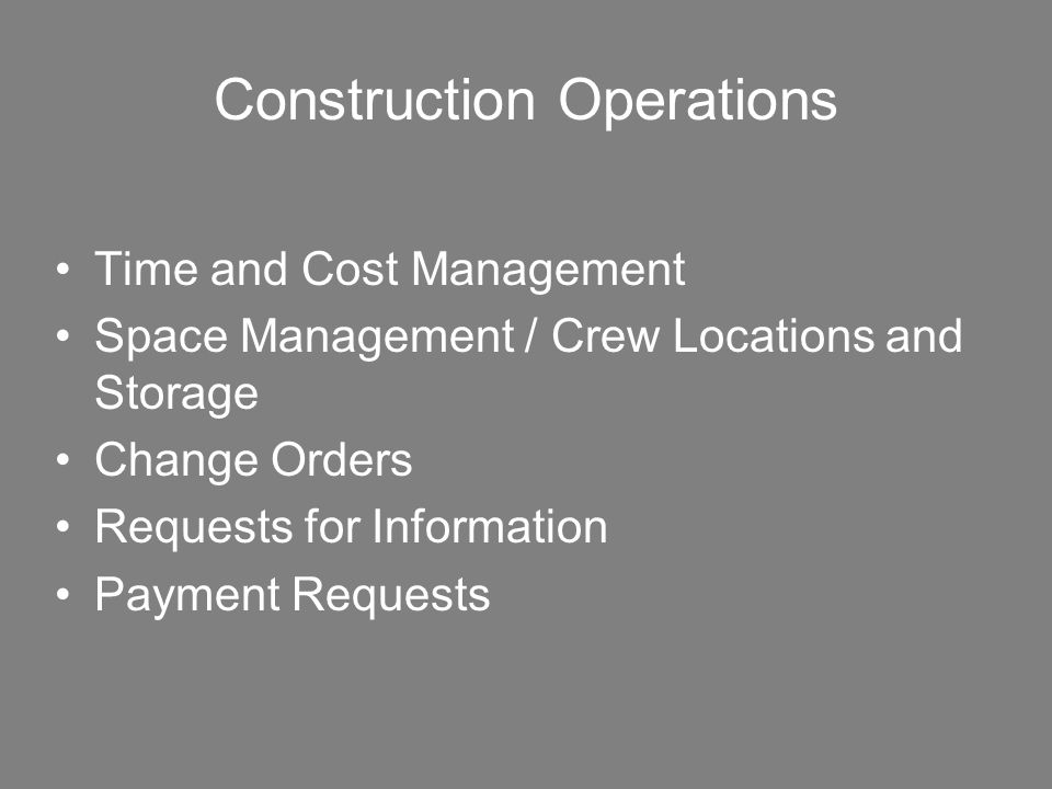 Construction Operations Time and Cost Management Space Management / Crew Locations and Storage Change Orders Requests for Information Payment Requests