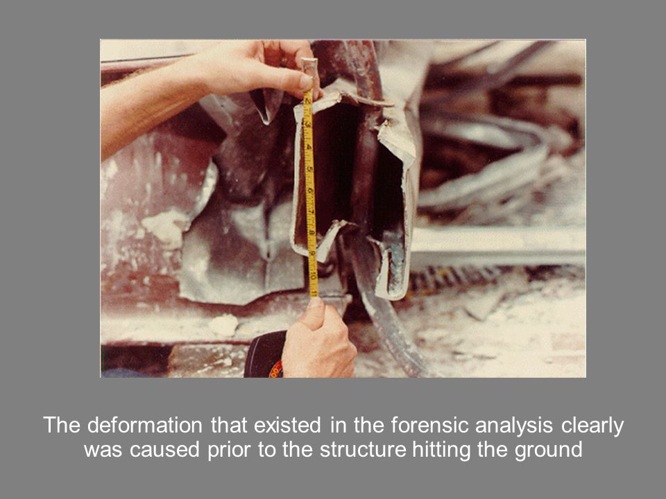 The deformation that existed in the forensic analysis clearly was caused prior to the structure hitting the ground
