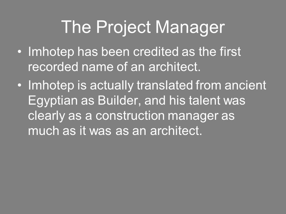 The Project Manager Imhotep has been credited as the first recorded name of an architect. Imhotep is actually translated from ancient Egyptian as Buil