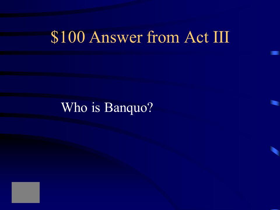 "$100 Question from Act III ""O treachery! Fly, good Fleance, fly, fly, fly!"""