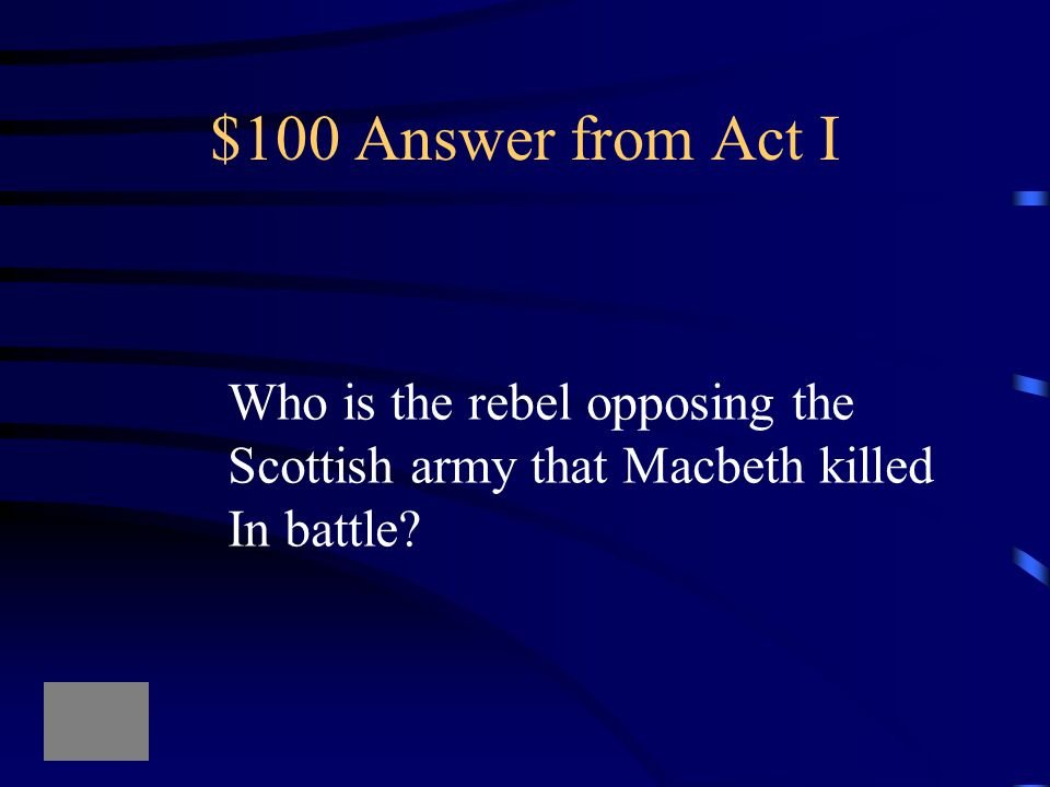 $100 Answer from Act I Who is the rebel opposing the Scottish army that Macbeth killed In battle?