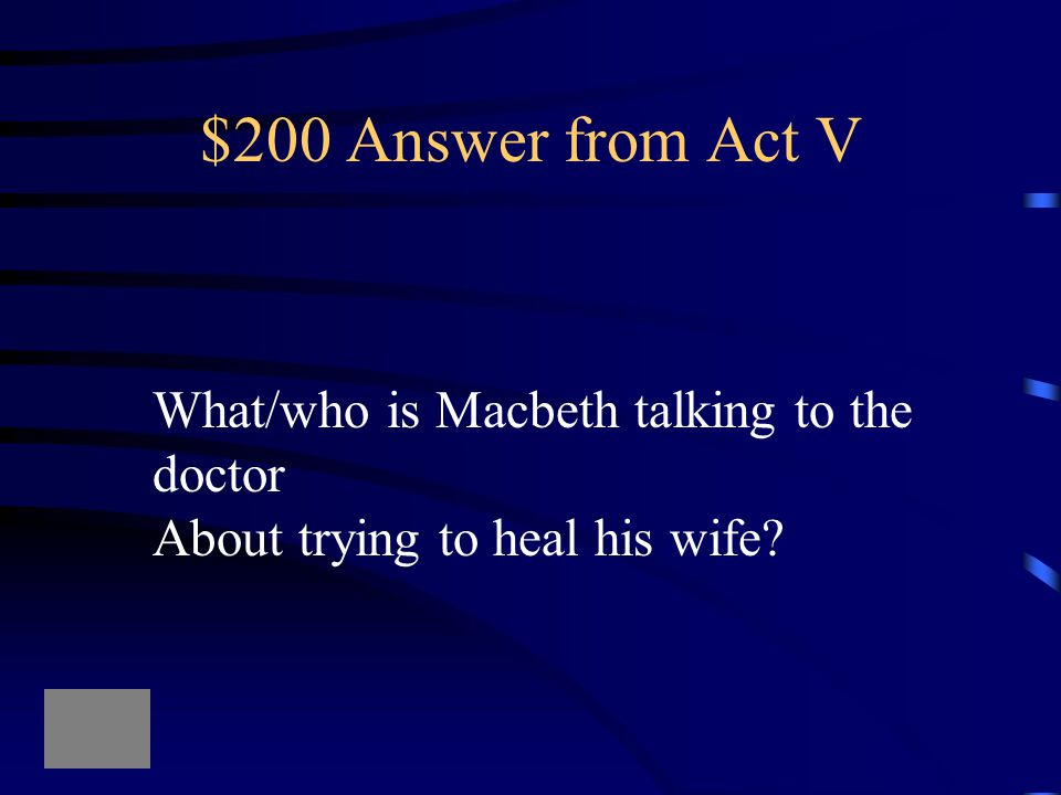 """$200 Question from Act V """"If thou couldst, doctor, cast The water of my land, find her disease, And purge it to a sound and pristine health"""""""