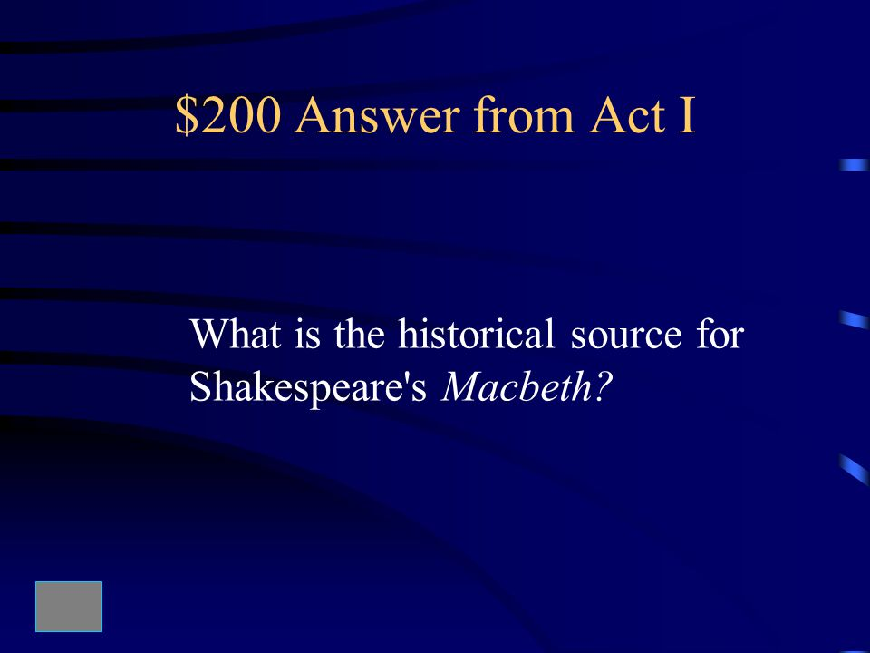 $200 Answer from Act I What is the historical source for Shakespeare s Macbeth?