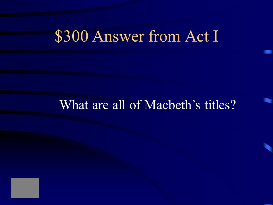 $300 Answer from Act I What are all of Macbeth's titles?