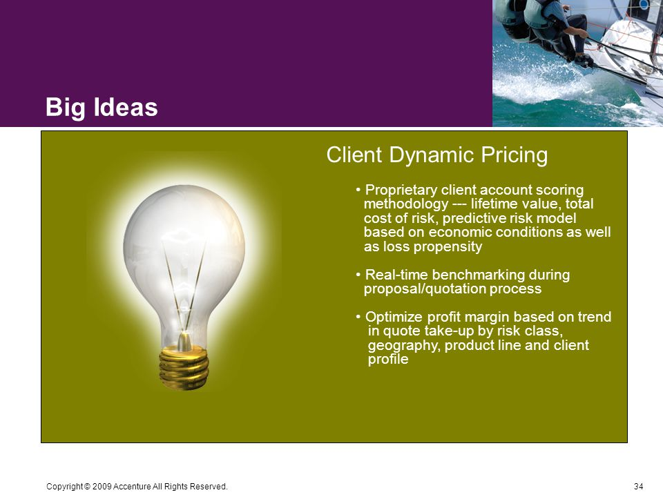 34 Copyright © 2009 Accenture All Rights Reserved. Big Ideas Client Dynamic Pricing Proprietary client account scoring methodology --- lifetime value,
