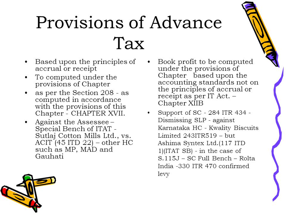 Provisions of Advance Tax Based upon the principles of accrual or receipt To computed under the provisions of Chapter as per the Section 208 - as computed in accordance with the provisions of this Chapter - CHAPTER XVII.