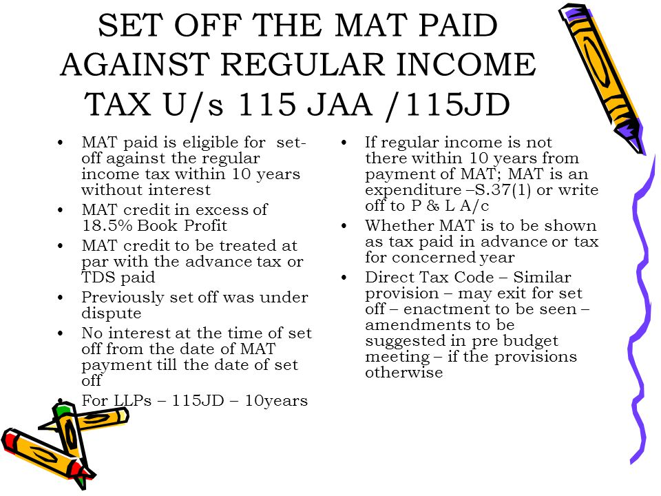 SET OFF THE MAT PAID AGAINST REGULAR INCOME TAX U/s 115 JAA /115JD MAT paid is eligible for set- off against the regular income tax within 10 years without interest MAT credit in excess of 18.5% Book Profit MAT credit to be treated at par with the advance tax or TDS paid Previously set off was under dispute No interest at the time of set off from the date of MAT payment till the date of set off For LLPs – 115JD – 10years If regular income is not there within 10 years from payment of MAT; MAT is an expenditure –S.37(1) or write off to P & L A/c Whether MAT is to be shown as tax paid in advance or tax for concerned year Direct Tax Code – Similar provision – may exit for set off – enactment to be seen – amendments to be suggested in pre budget meeting – if the provisions otherwise