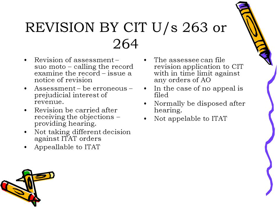 REVISION BY CIT U/s 263 or 264 Revision of assessment – suo moto – calling the record examine the record – issue a notice of revision Assessment – be erroneous – prejudicial interest of revenue.
