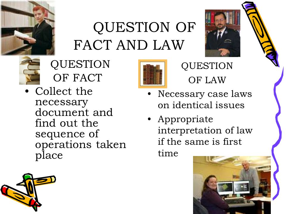 QUESTION OF FACT AND LAW QUESTION OF FACT Collect the necessary document and find out the sequence of operations taken place QUESTION OF LAW Necessary case laws on identical issues Appropriate interpretation of law if the same is first time