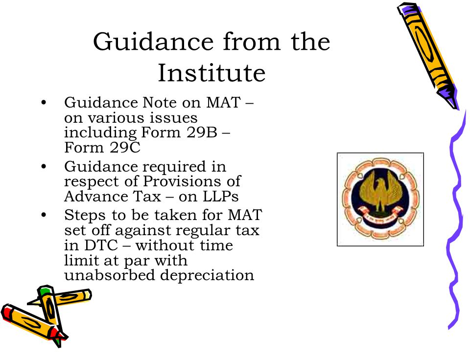Guidance from the Institute Guidance Note on MAT – on various issues including Form 29B – Form 29C Guidance required in respect of Provisions of Advance Tax – on LLPs Steps to be taken for MAT set off against regular tax in DTC – without time limit at par with unabsorbed depreciation