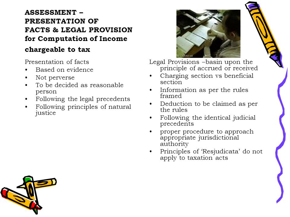 ASSESSMENT – PRESENTATION OF FACTS & LEGAL PROVISION for Computation of Income chargeable to tax Presentation of facts Based on evidence Not perverse To be decided as reasonable person Following the legal precedents Following principles of natural justice Legal Provisions –basin upon the principle of accrued or received Charging section vs beneficial section Information as per the rules framed Deduction to be claimed as per the rules Following the identical judicial precedents proper procedure to approach appropriate jurisdictional authority Principles of 'Resjudicata' do not apply to taxation acts