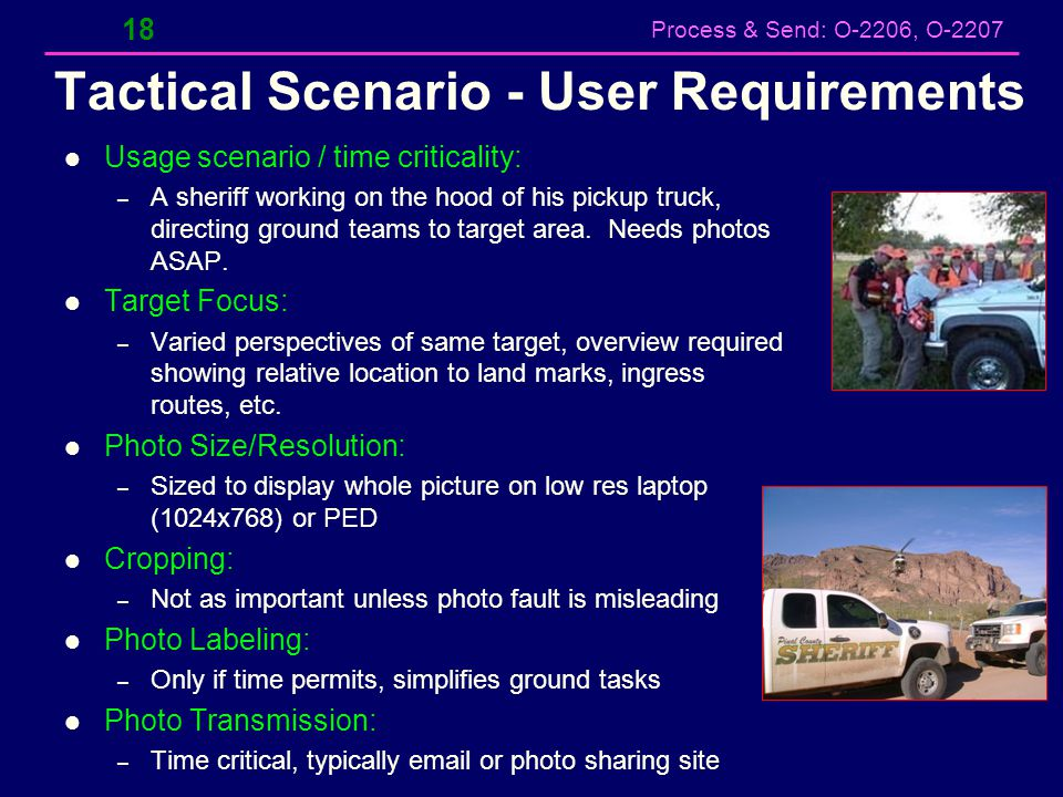 Process & Send: O-2206, O-2207 Tactical Scenario - User Requirements Usage scenario / time criticality: – A sheriff working on the hood of his pickup