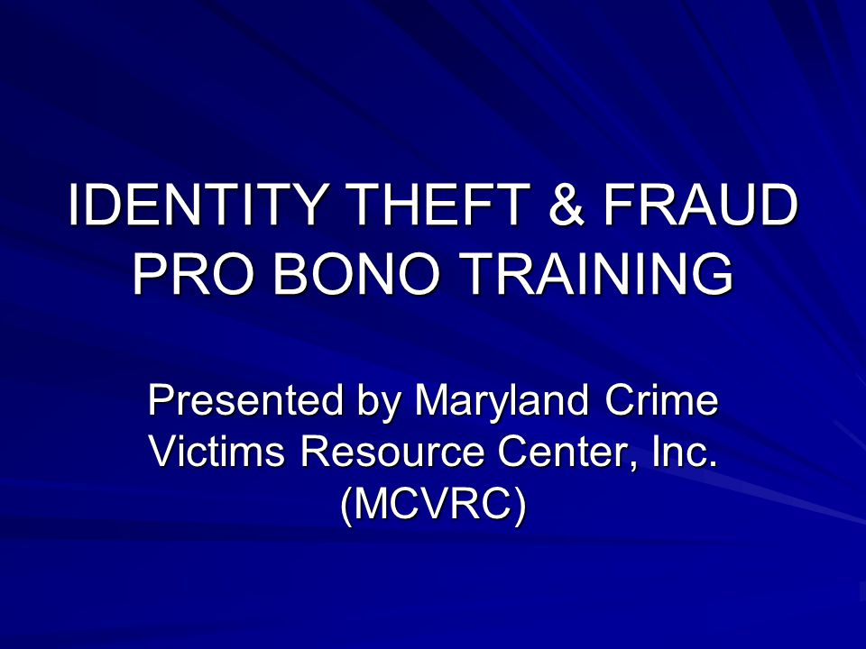 IDENTITY THEFT & FRAUD PRO BONO TRAINING Presented by Maryland Crime Victims Resource Center, Inc.