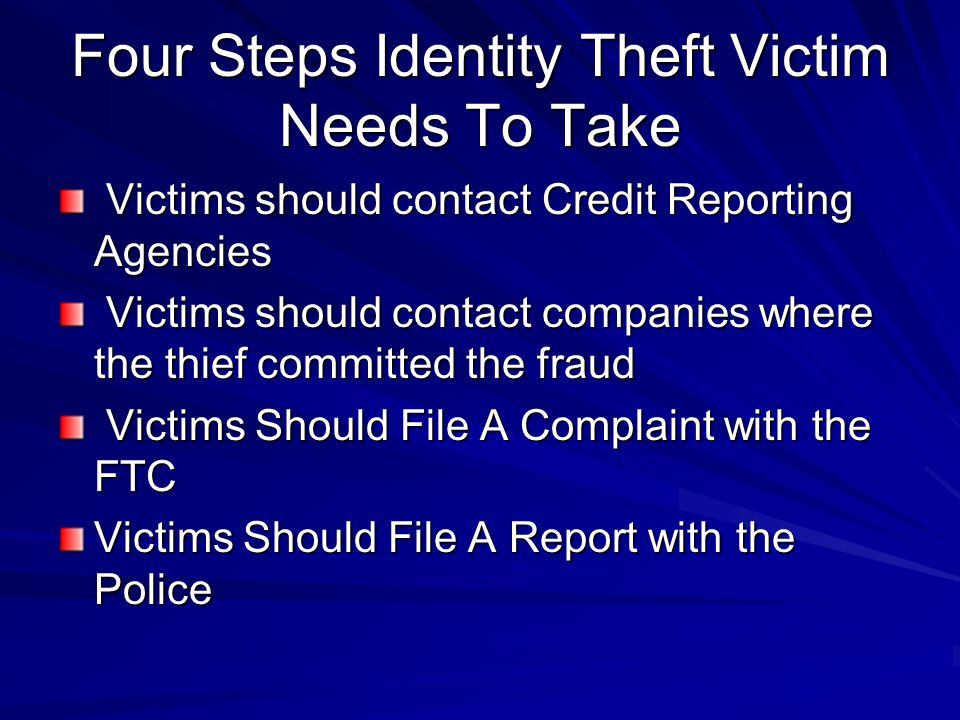 Four Steps Identity Theft Victim Needs To Take Victims should contact Credit Reporting Agencies Victims should contact Credit Reporting Agencies Victims should contact companies where the thief committed the fraud Victims should contact companies where the thief committed the fraud Victims Should File A Complaint with the FTC Victims Should File A Complaint with the FTC Victims Should File A Report with the Police