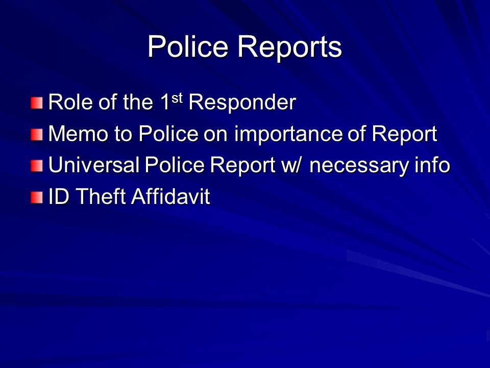 Police Reports Role of the 1 st Responder Memo to Police on importance of Report Universal Police Report w/ necessary info ID Theft Affidavit