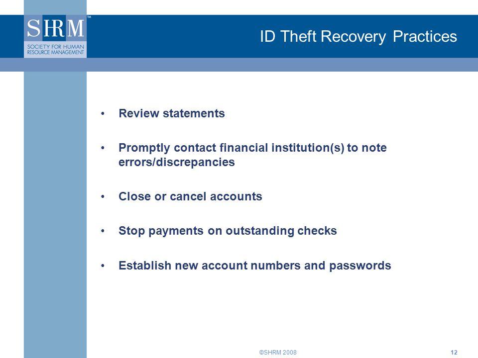 ©SHRM 200812 ID Theft Recovery Practices Review statements Promptly contact financial institution(s) to note errors/discrepancies Close or cancel accounts Stop payments on outstanding checks Establish new account numbers and passwords