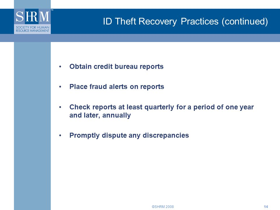 ©SHRM 200814 ID Theft Recovery Practices (continued) Obtain credit bureau reports Place fraud alerts on reports Check reports at least quarterly for a period of one year and later, annually Promptly dispute any discrepancies