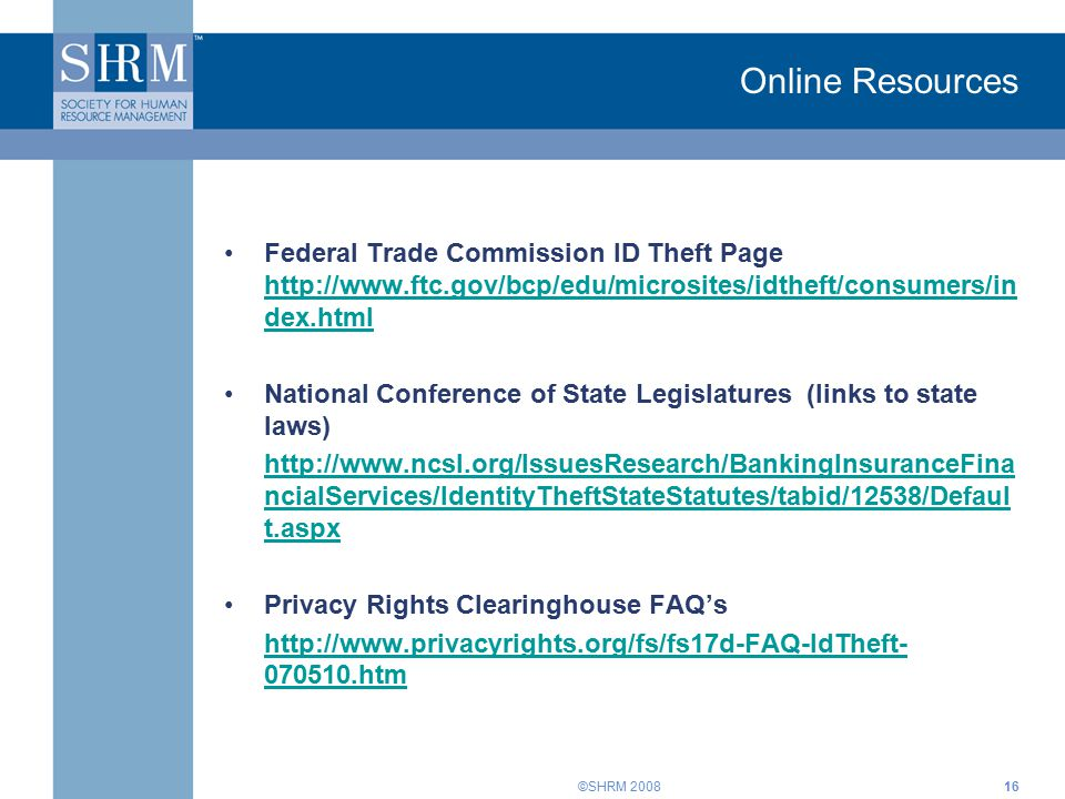 ©SHRM 200816 Online Resources Federal Trade Commission ID Theft Page http://www.ftc.gov/bcp/edu/microsites/idtheft/consumers/in dex.html http://www.ftc.gov/bcp/edu/microsites/idtheft/consumers/in dex.html National Conference of State Legislatures (links to state laws) http://www.ncsl.org/IssuesResearch/BankingInsuranceFina ncialServices/IdentityTheftStateStatutes/tabid/12538/Defaul t.aspx Privacy Rights Clearinghouse FAQ's http://www.privacyrights.org/fs/fs17d-FAQ-IdTheft- 070510.htm