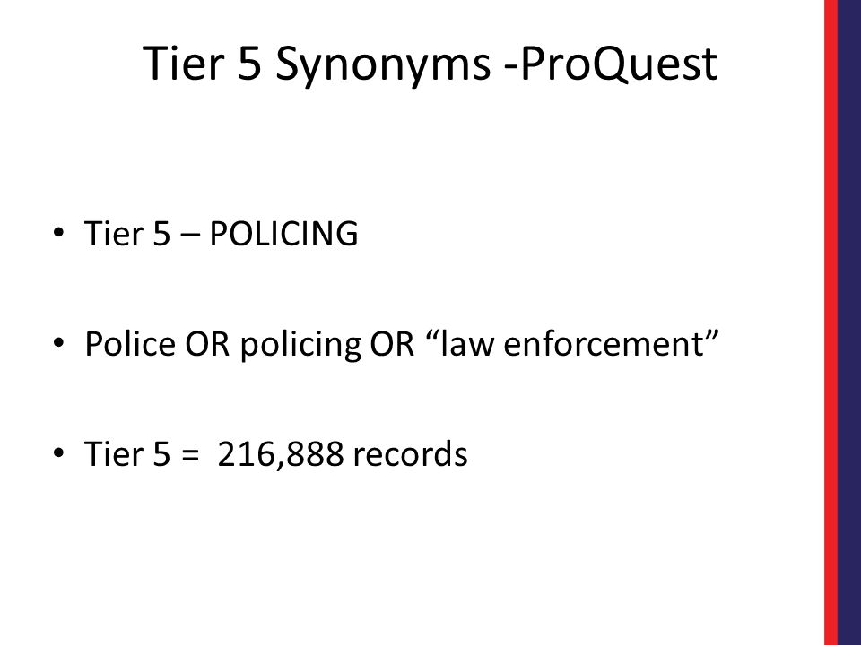 Tier 5 Synonyms -ProQuest Tier 5 – POLICING Police OR policing OR law enforcement Tier 5 = 216,888 records